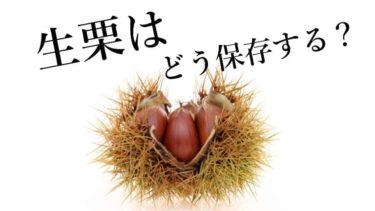 生栗の保存方法!生栗は用途によって保存方法を変えるべし!