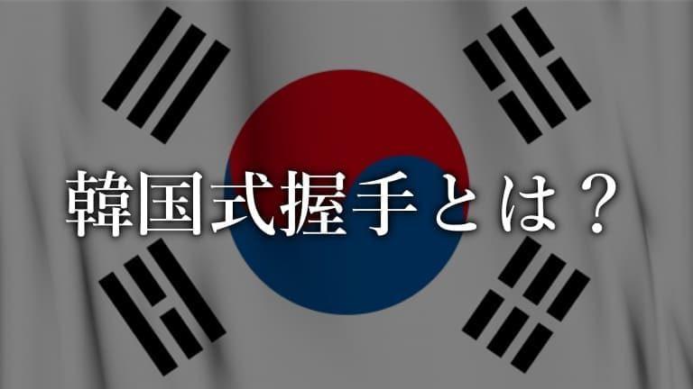 韓国式握手(朝鮮式握手)って何?韓国握手をする芸能人