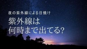 夜の紫外線による日焼け/紫外線は何時まで出てる?