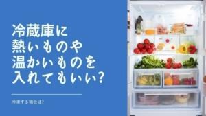 冷蔵庫に熱いものや温かいものを入れてもいい?冷凍する場合は?