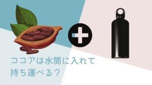 ココアは水筒に入れて持ち運びできる?ステンレス製はダメ?ココアを入れられる水筒とは