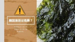 韓国のりは体に悪い・危険?国産で安全なメーカーや危険なメーカーは?