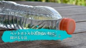 ペットボトルの蓋があかない時の開け方!キャップが固い時も簡単に開ける方法とは