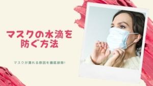 マスク内側の水滴対策と蒸れない方法!マスクが濡れる原因を徹底排除!