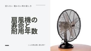 扇風機の寿命・耐用年数と故障の原因/回らない・動かない時の直し方はある?