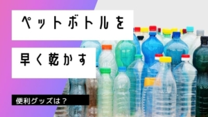 ペットボトルを早く乾かす方法!乾かない時に乾燥させる工夫など