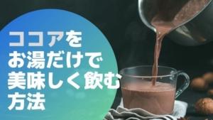ココアや純ココアをお湯だけ牛乳なしで飲むための美味しい入れ方!牛乳以外なら何を入れる?