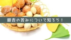 銀杏(ぎんなん)が苦い理由や苦みを抑える食べ方!食べ過ぎるとどうなる?